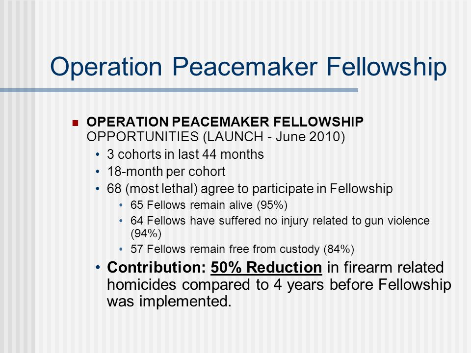 Operation Peacemaker Fellowship OPERATION PEACEMAKER FELLOWSHIP OPPORTUNITIES (LAUNCH - June 2010) 3 cohorts in last 44 months 18-month per cohort 68 (most lethal) agree to participate in Fellowship 65 Fellows remain alive (95%) 64 Fellows have suffered no injury related to gun violence (94%) 57 Fellows remain free from custody (84%) Contribution: 50% Reduction in firearm related homicides compared to 4 years before Fellowship was implemented.
