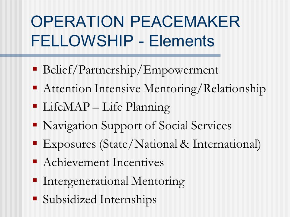 OPERATION PEACEMAKER FELLOWSHIP - Elements  Belief/Partnership/Empowerment  Attention Intensive Mentoring/Relationship  LifeMAP – Life Planning  Navigation Support of Social Services  Exposures (State/National & International)  Achievement Incentives  Intergenerational Mentoring  Subsidized Internships