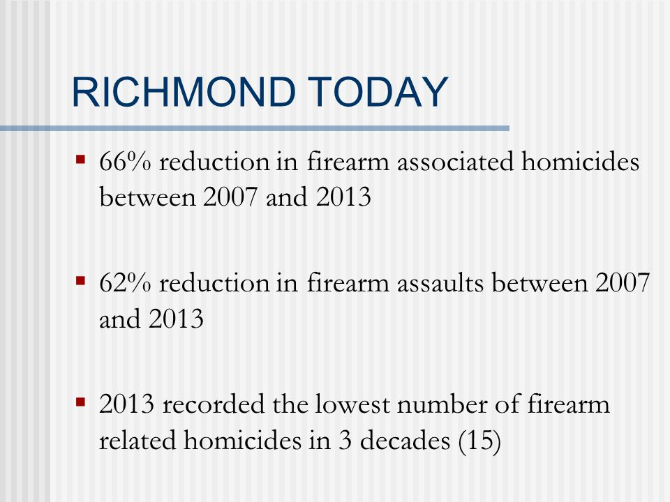 RICHMOND TODAY  66% reduction in firearm associated homicides between 2007 and 2013  62% reduction in firearm assaults between 2007 and 2013  2013 recorded the lowest number of firearm related homicides in 3 decades (15)