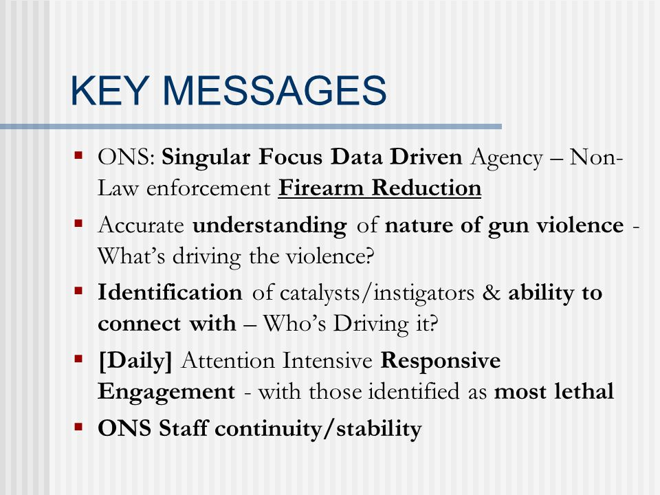 KEY MESSAGES  ONS: Singular Focus Data Driven Agency – Non- Law enforcement Firearm Reduction  Accurate understanding of nature of gun violence - What's driving the violence.