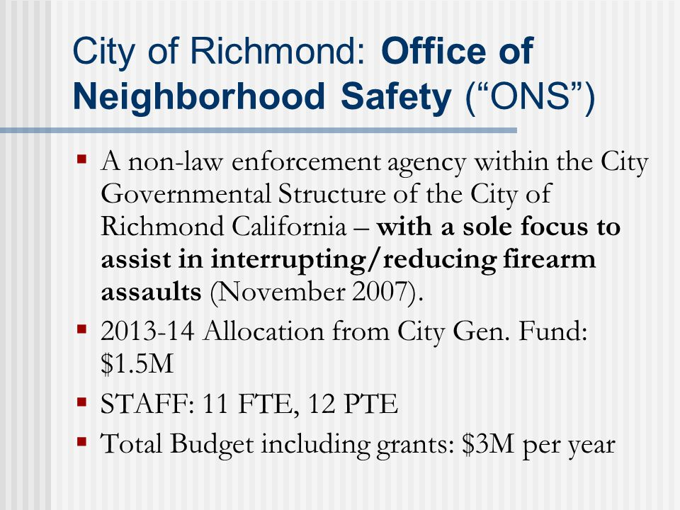 City of Richmond: Office of Neighborhood Safety ( ONS )  A non-law enforcement agency within the City Governmental Structure of the City of Richmond California – with a sole focus to assist in interrupting/reducing firearm assaults (November 2007).