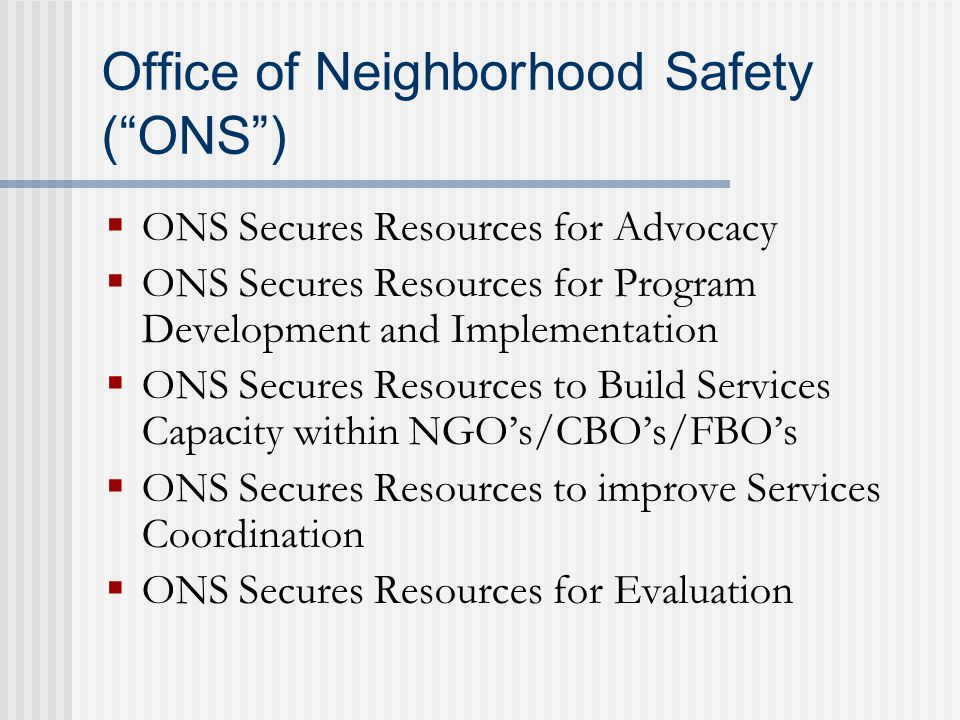 Office of Neighborhood Safety ( ONS )  ONS Secures Resources for Advocacy  ONS Secures Resources for Program Development and Implementation  ONS Secures Resources to Build Services Capacity within NGO's/CBO's/FBO's  ONS Secures Resources to improve Services Coordination  ONS Secures Resources for Evaluation