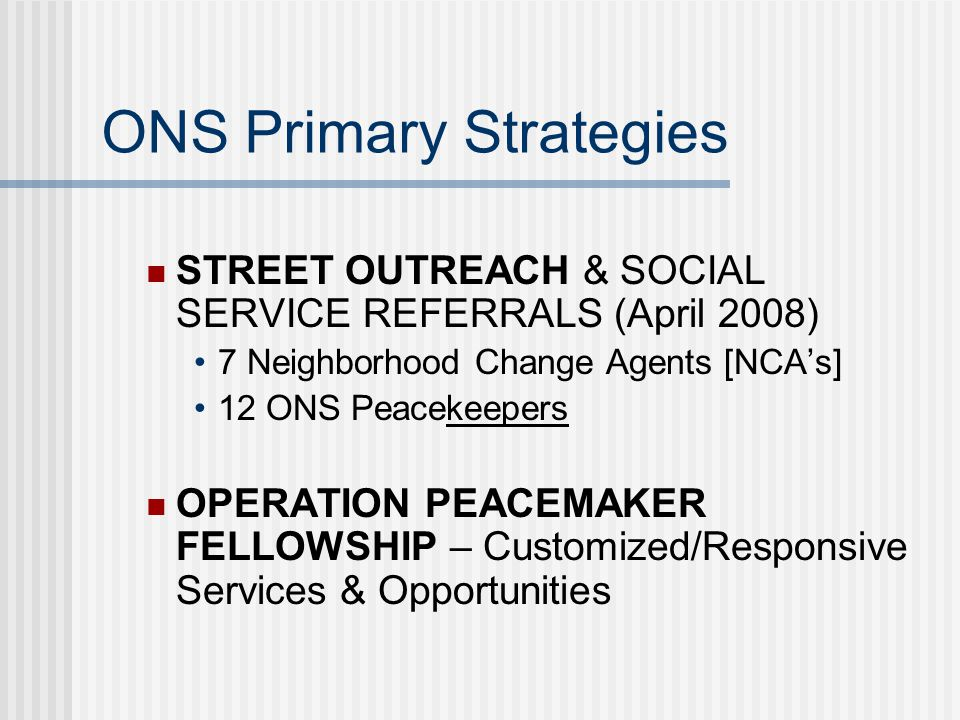 Street Outreach Intervention/Interruption Strategy Employs outreach workers to take programming to rival group members Build relationships with the ONS Population Make daily contact with the ONS Population Provides life coaching/counseling Promotes positive alternatives to violence Mediates conflicts and broker truces Serves as bridge between systems of care and ONS Population