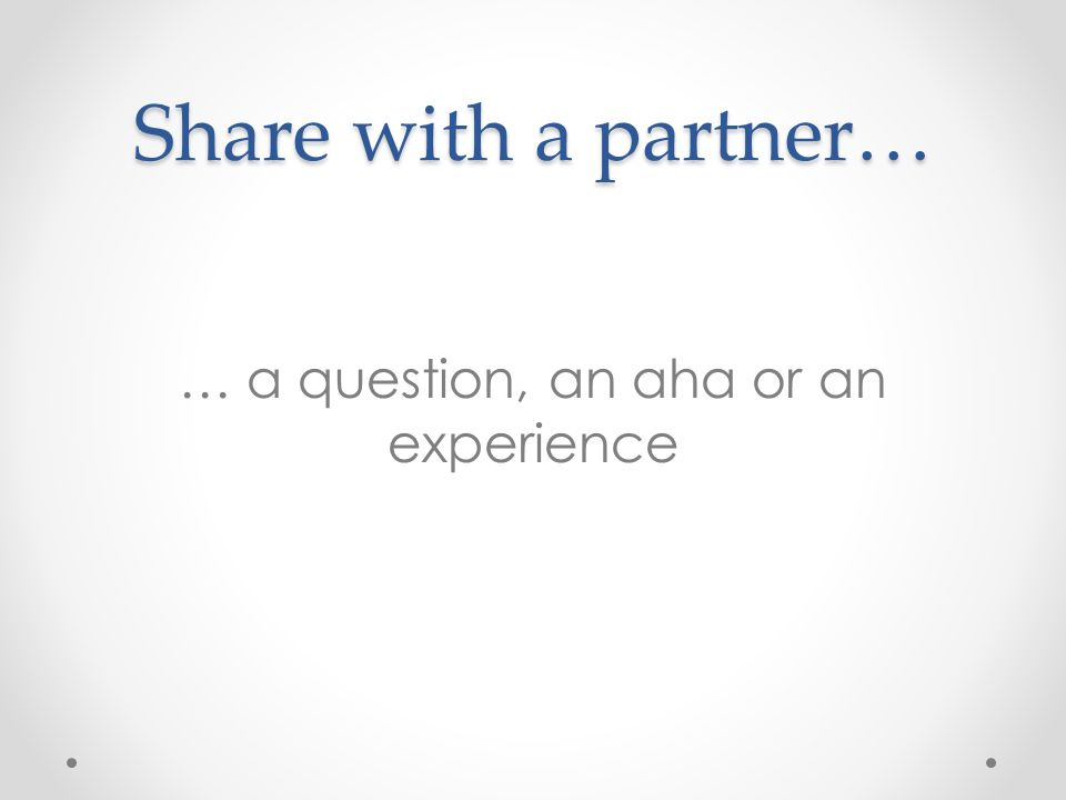 Share with a partner… … a question, an aha or an experience