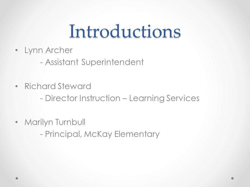 Introductions Lynn Archer - Assistant Superintendent Richard Steward - Director Instruction – Learning Services Marilyn Turnbull - Principal, McKay El