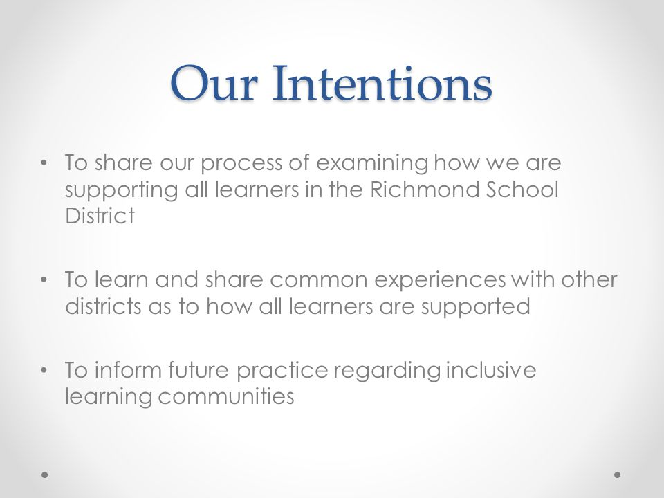 Our Intentions To share our process of examining how we are supporting all learners in the Richmond School District To learn and share common experiences with other districts as to how all learners are supported To inform future practice regarding inclusive learning communities