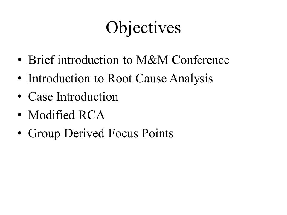 Objectives Brief introduction to M&M Conference Introduction to Root Cause Analysis Case Introduction Modified RCA Group Derived Focus Points