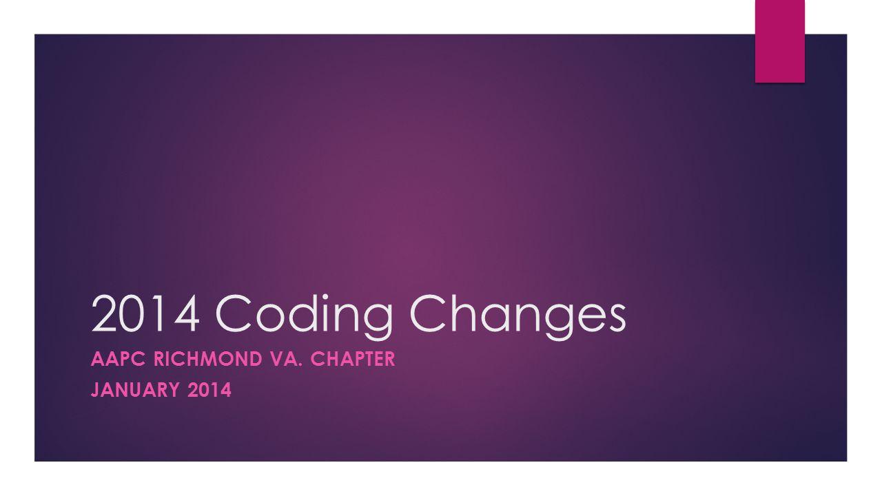 2014 Coding Changes AAPC RICHMOND VA. CHAPTER JANUARY 2014
