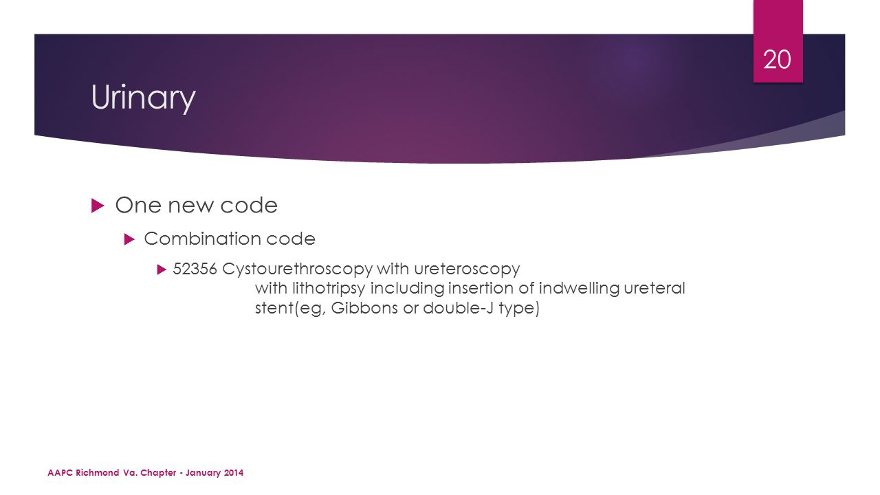 Urinary  One new code  Combination code  52356Cystourethroscopy with ureteroscopy with lithotripsy including insertion of indwelling ureteral stent(eg, Gibbons or double-J type) AAPC Richmond Va.
