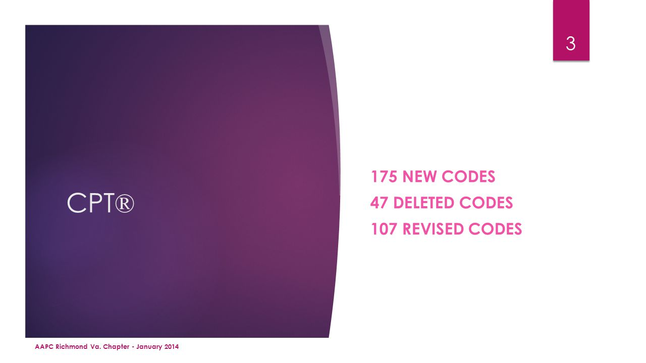 CPT ® 175 NEW CODES 47 DELETED CODES 107 REVISED CODES AAPC Richmond Va. Chapter - January 2014 3