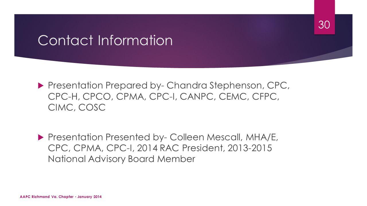 Contact Information  Presentation Prepared by- Chandra Stephenson, CPC, CPC-H, CPCO, CPMA, CPC-I, CANPC, CEMC, CFPC, CIMC, COSC  Presentation Presented by- Colleen Mescall, MHA/E, CPC, CPMA, CPC-I, 2014 RAC President, 2013-2015 National Advisory Board Member AAPC Richmond Va.