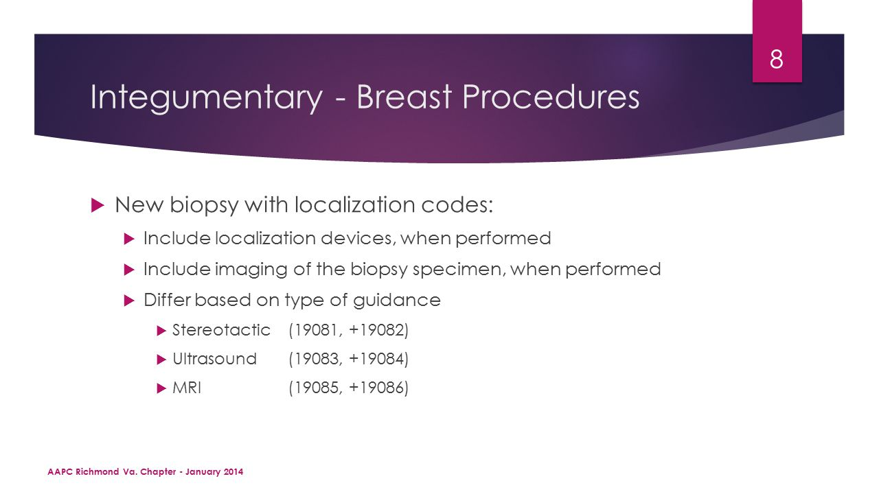 Integumentary - Breast Procedures  New biopsy with localization codes:  Include localization devices, when performed  Include imaging of the biopsy specimen, when performed  Differ based on type of guidance  Stereotactic(19081, +19082)  Ultrasound(19083, +19084)  MRI(19085, +19086) AAPC Richmond Va.