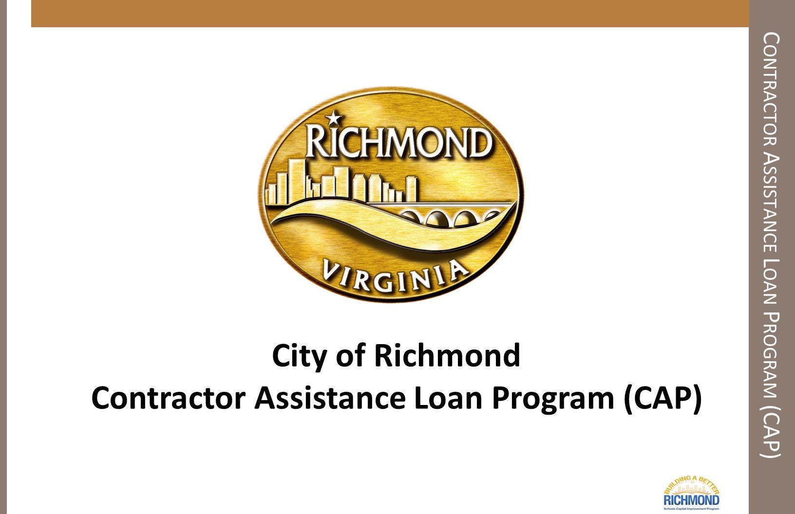 C ONTRACTOR A SSISTANCE L OAN P ROGRAM (CAP) City of Richmond Contractor Assistance Loan Program (CAP)