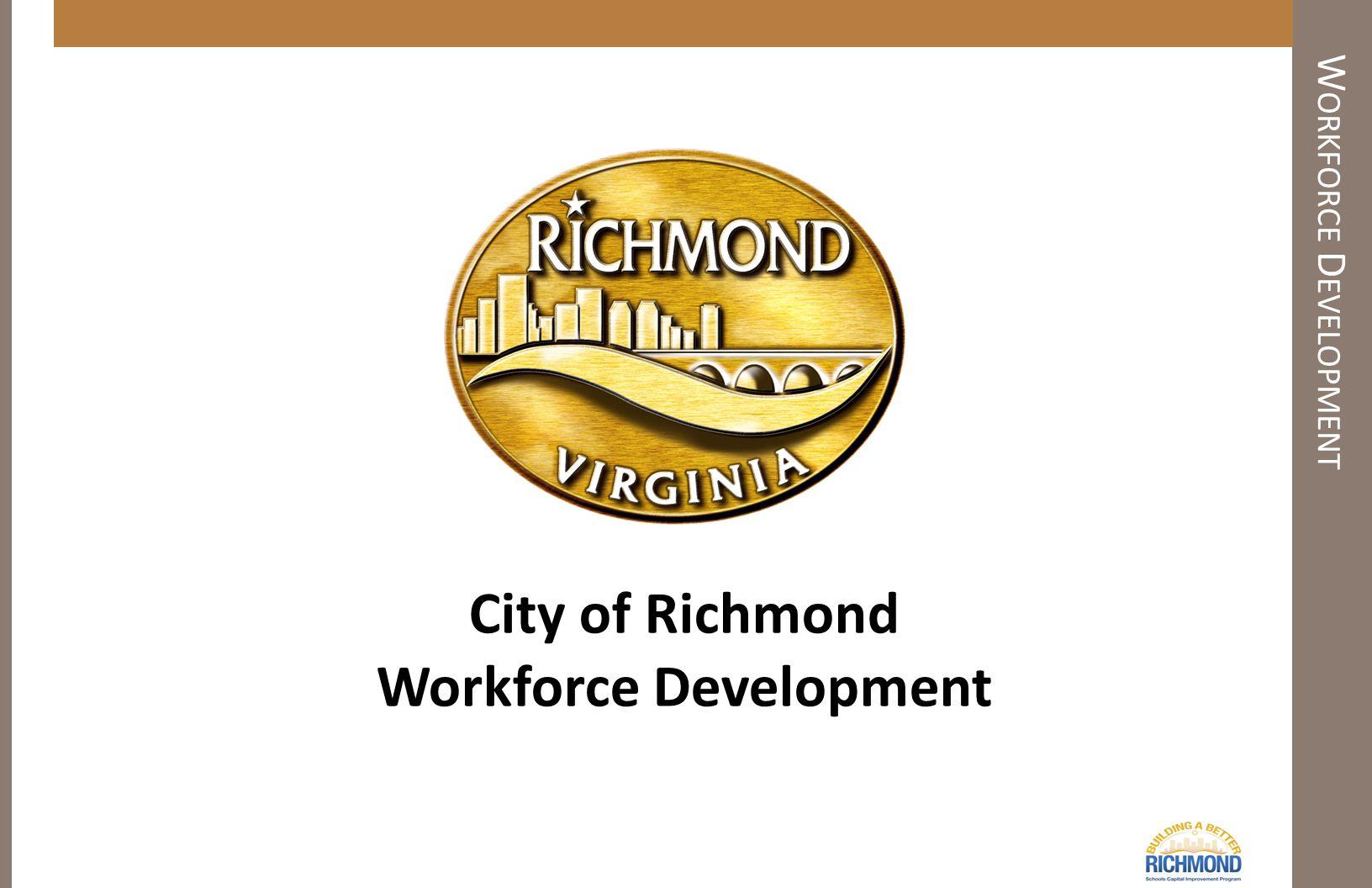 W ORKFORCE D EVELOPMENT City of Richmond Workforce Development