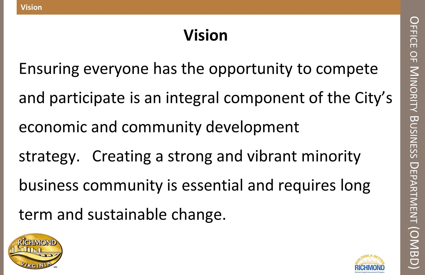 Vision O FFICE OF M INORITY B USINESS D EPARTMENT (OMBD) Vision Ensuring everyone has the opportunity to compete and participate is an integral component of the City's economic and community development strategy.