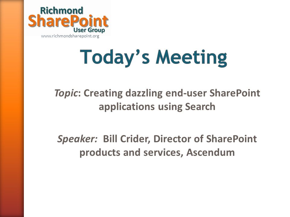 www.richmondsharepoint.org Topic: Creating dazzling end-user SharePoint applications using Search Speaker: Bill Crider, Director of SharePoint products and services, Ascendum