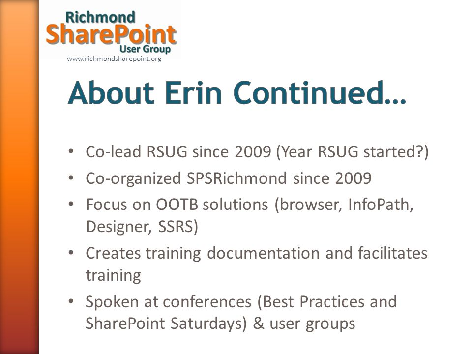 www.richmondsharepoint.org Co-lead RSUG since 2009 (Year RSUG started ) Co-organized SPSRichmond since 2009 Focus on OOTB solutions (browser, InfoPath, Designer, SSRS) Creates training documentation and facilitates training Spoken at conferences (Best Practices and SharePoint Saturdays) & user groups