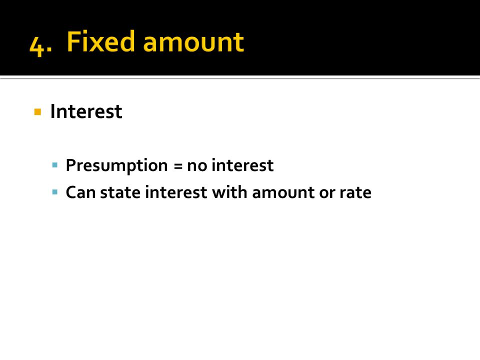  Interest  Presumption = no interest  Can state interest with amount or rate