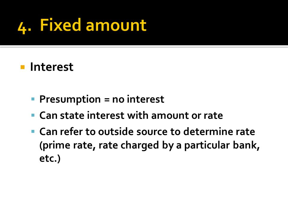  Interest  Presumption = no interest  Can state interest with amount or rate  Can refer to outside source to determine rate (prime rate, rate char