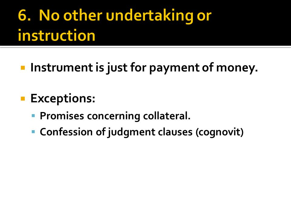  Instrument is just for payment of money.  Exceptions:  Promises concerning collateral.  Confession of judgment clauses (cognovit)
