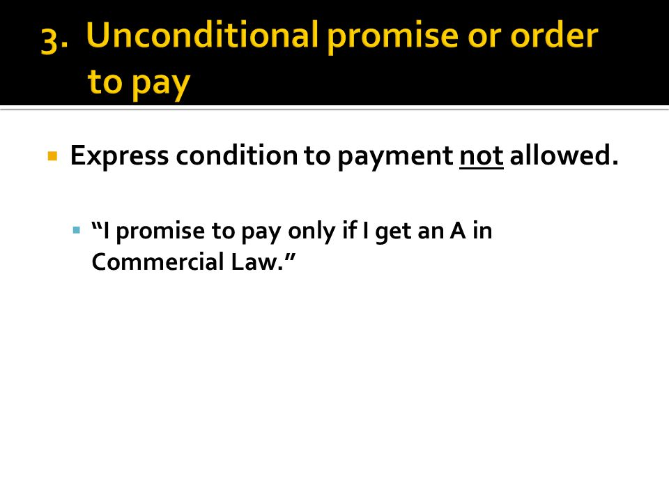 " Express condition to payment not allowed.  ""I promise to pay only if I get an A in Commercial Law."""