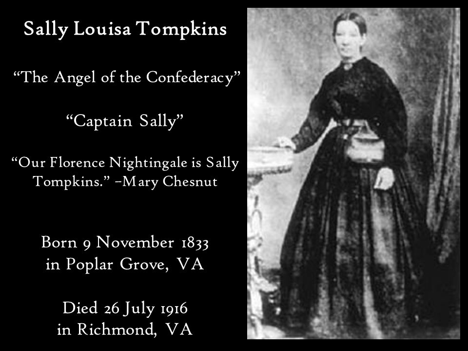Sally Louisa Tompkins The Angel of the Confederacy Captain Sally Our Florence Nightingale is Sally Tompkins. –Mary Chesnut Born 9 November 1833 in Poplar Grove, VA Died 26 July 1916 in Richmond, VA