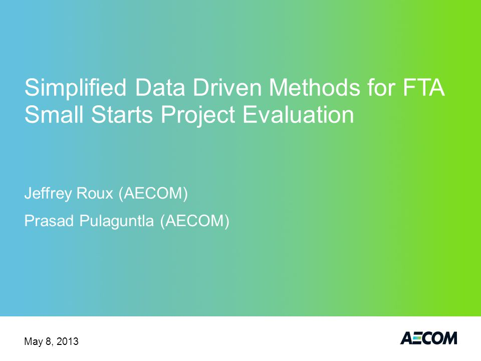 Simplified Data Driven Methods for FTA Small Starts Project Evaluation Jeffrey Roux (AECOM) Prasad Pulaguntla (AECOM) May 8, 2013