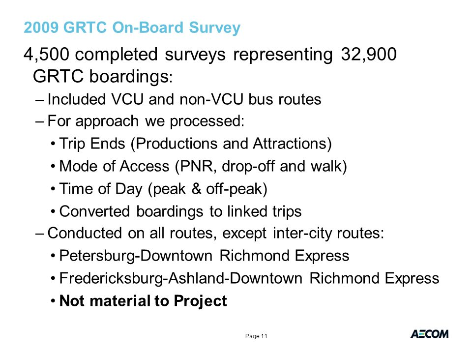2009 GRTC On-Board Survey 4,500 completed surveys representing 32,900 GRTC boardings : –Included VCU and non-VCU bus routes –For approach we processed: Trip Ends (Productions and Attractions) Mode of Access (PNR, drop-off and walk) Time of Day (peak & off-peak) Converted boardings to linked trips –Conducted on all routes, except inter-city routes: Petersburg-Downtown Richmond Express Fredericksburg-Ashland-Downtown Richmond Express Not material to Project Page 11