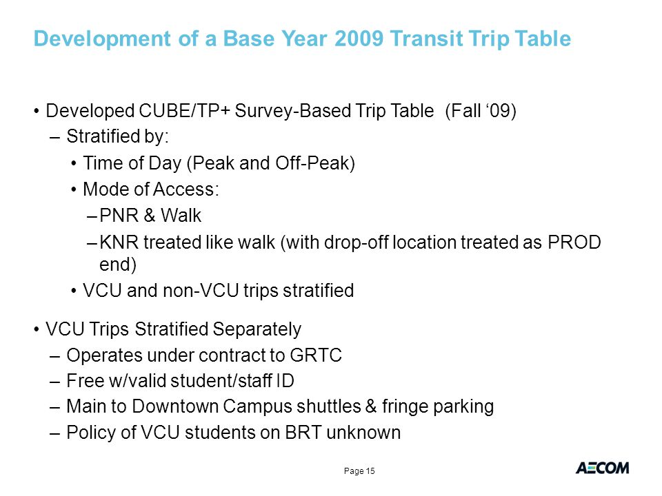 Development of a Base Year 2009 Transit Trip Table Developed CUBE/TP+ Survey-Based Trip Table (Fall '09) –Stratified by: Time of Day (Peak and Off-Peak) Mode of Access: –PNR & Walk –KNR treated like walk (with drop-off location treated as PROD end) VCU and non-VCU trips stratified VCU Trips Stratified Separately –Operates under contract to GRTC –Free w/valid student/staff ID –Main to Downtown Campus shuttles & fringe parking –Policy of VCU students on BRT unknown Page 15