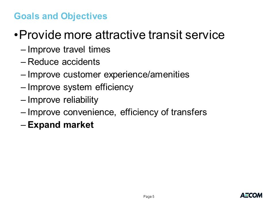Goals and Objectives Provide more attractive transit service –Improve travel times –Reduce accidents –Improve customer experience/amenities –Improve system efficiency –Improve reliability –Improve convenience, efficiency of transfers –Expand market Page 5