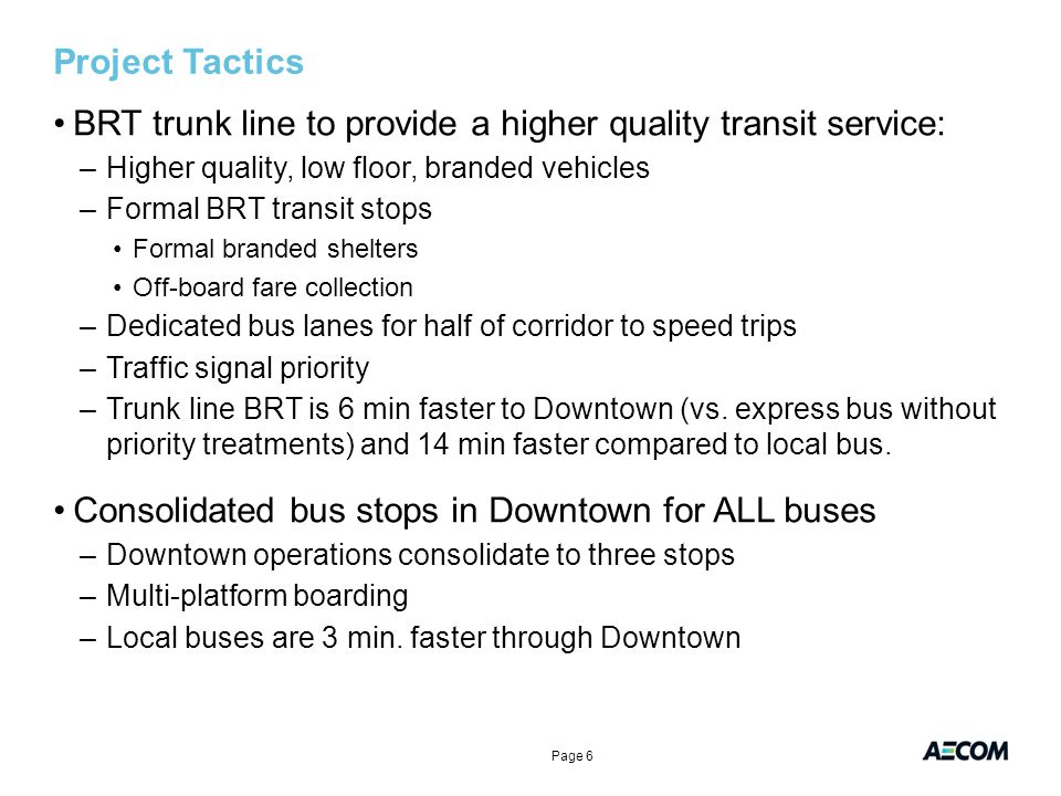 Project Tactics BRT trunk line to provide a higher quality transit service: –Higher quality, low floor, branded vehicles –Formal BRT transit stops Formal branded shelters Off-board fare collection –Dedicated bus lanes for half of corridor to speed trips –Traffic signal priority –Trunk line BRT is 6 min faster to Downtown (vs.
