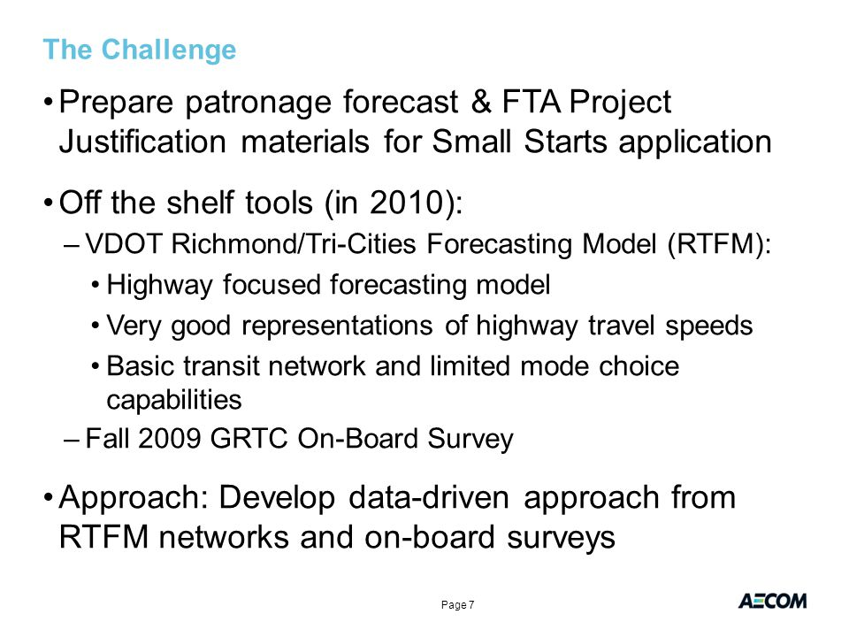 The Challenge Prepare patronage forecast & FTA Project Justification materials for Small Starts application Off the shelf tools (in 2010): –VDOT Richmond/Tri-Cities Forecasting Model (RTFM): Highway focused forecasting model Very good representations of highway travel speeds Basic transit network and limited mode choice capabilities –Fall 2009 GRTC On-Board Survey Approach: Develop data-driven approach from RTFM networks and on-board surveys Page 7