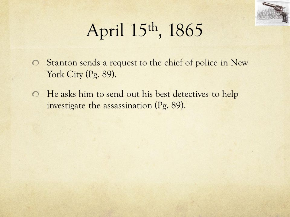 April 15 th, 1865 Stanton sends a request to the chief of police in New York City (Pg. 89). He asks him to send out his best detectives to help invest