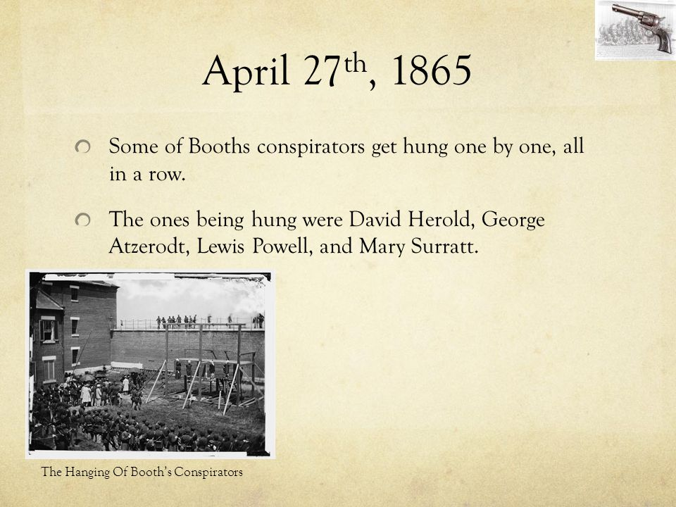 April 27 th, 1865 Some of Booths conspirators get hung one by one, all in a row. The ones being hung were David Herold, George Atzerodt, Lewis Powell,