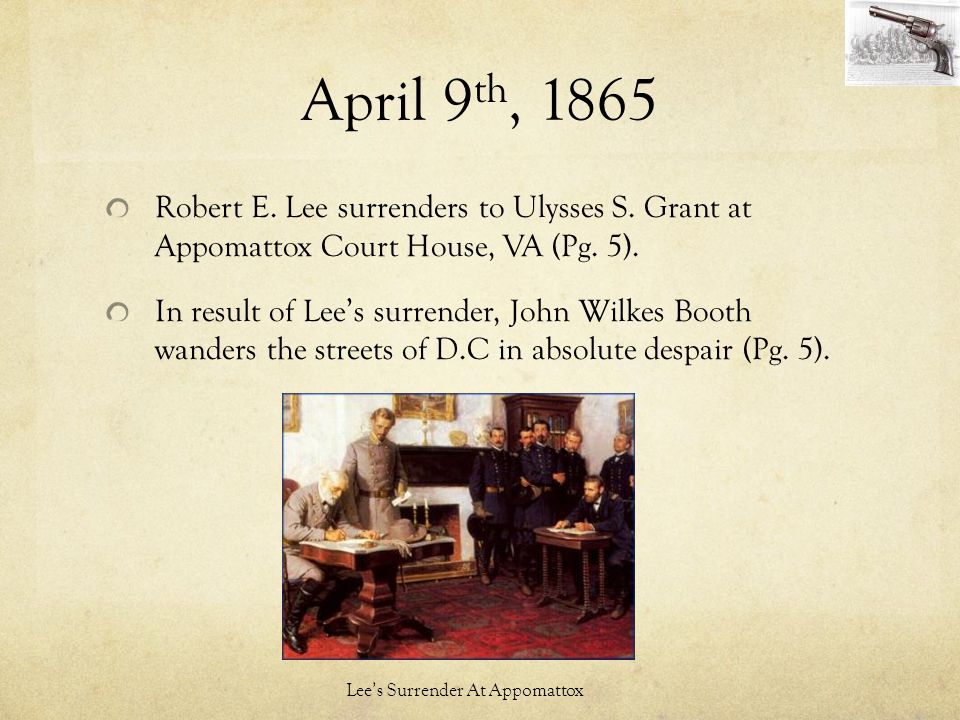 April 9 th, 1865 Robert E. Lee surrenders to Ulysses S. Grant at Appomattox Court House, VA (Pg. 5). In result of Lee's surrender, John Wilkes Booth w