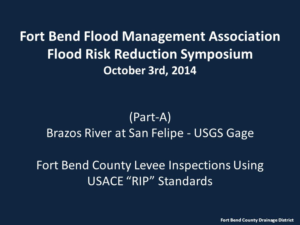 Fort Bend Flood Management Association Flood Risk Reduction Symposium October 3rd, 2014 (Part-A) Brazos River at San Felipe - USGS Gage Fort Bend County Levee Inspections Using USACE RIP Standards Fort Bend County Drainage District