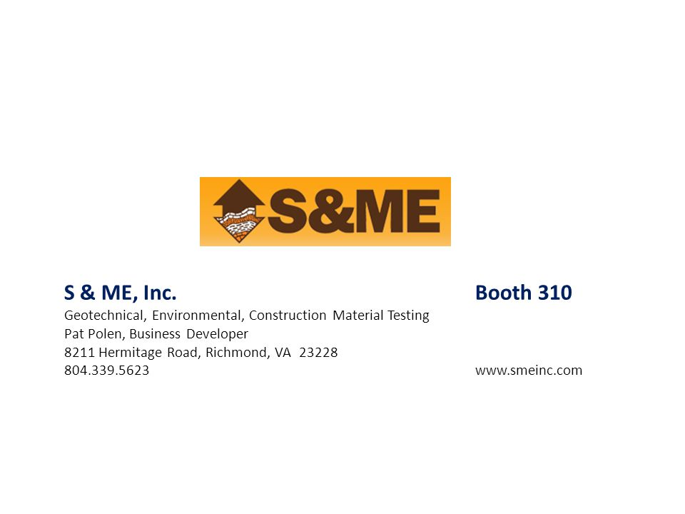 S & ME, Inc.Booth 310 Geotechnical, Environmental, Construction Material Testing Pat Polen, Business Developer 8211 Hermitage Road, Richmond, VA 23228
