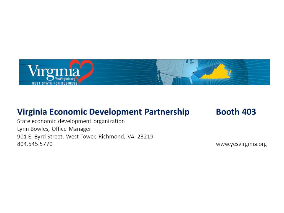 Virginia Economic Development PartnershipBooth 403 State economic development organization Lynn Bowles, Office Manager 901 E. Byrd Street, West Tower,
