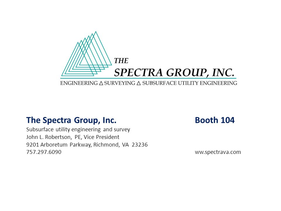 The Spectra Group, Inc.Booth 104 Subsurface utility engineering and survey John L. Robertson, PE, Vice President 9201 Arboretum Parkway, Richmond, VA