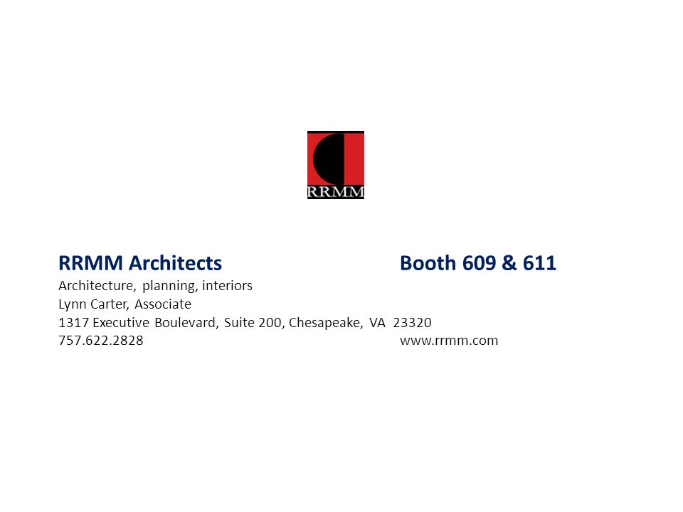 RRMM Architects Booth 609 & 611 Architecture, planning, interiors Lynn Carter, Associate 1317 Executive Boulevard, Suite 200, Chesapeake, VA 23320 757