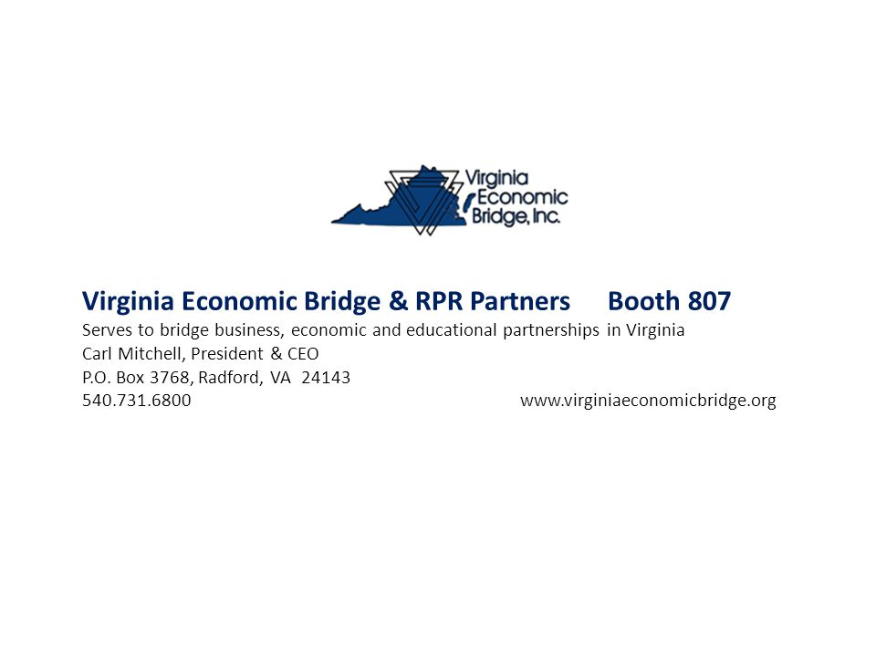 Virginia Economic Bridge & RPR PartnersBooth 807 Serves to bridge business, economic and educational partnerships in Virginia Carl Mitchell, President