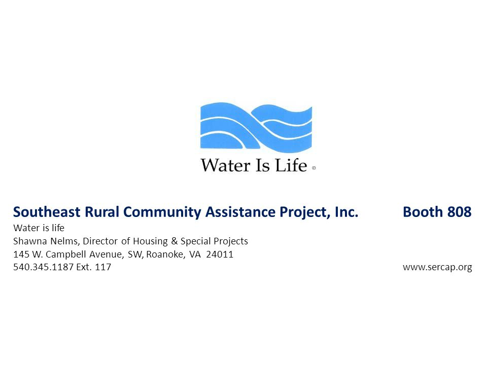 Southeast Rural Community Assistance Project, Inc. Booth 808 Water is life Shawna Nelms, Director of Housing & Special Projects 145 W. Campbell Avenue
