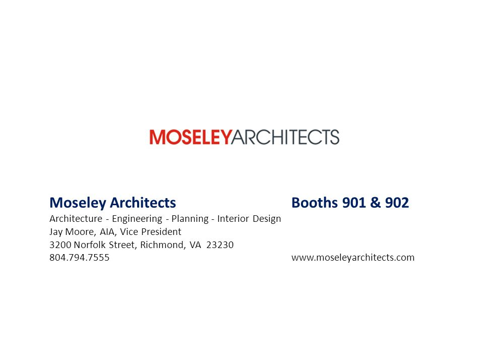 Moseley ArchitectsBooths 901 & 902 Architecture - Engineering - Planning - Interior Design Jay Moore, AIA, Vice President 3200 Norfolk Street, Richmon