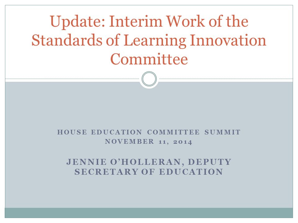HOUSE EDUCATION COMMITTEE SUMMIT NOVEMBER 11, 2014 JENNIE O'HOLLERAN, DEPUTY SECRETARY OF EDUCATION Update: Interim Work of the Standards of Learning Innovation Committee