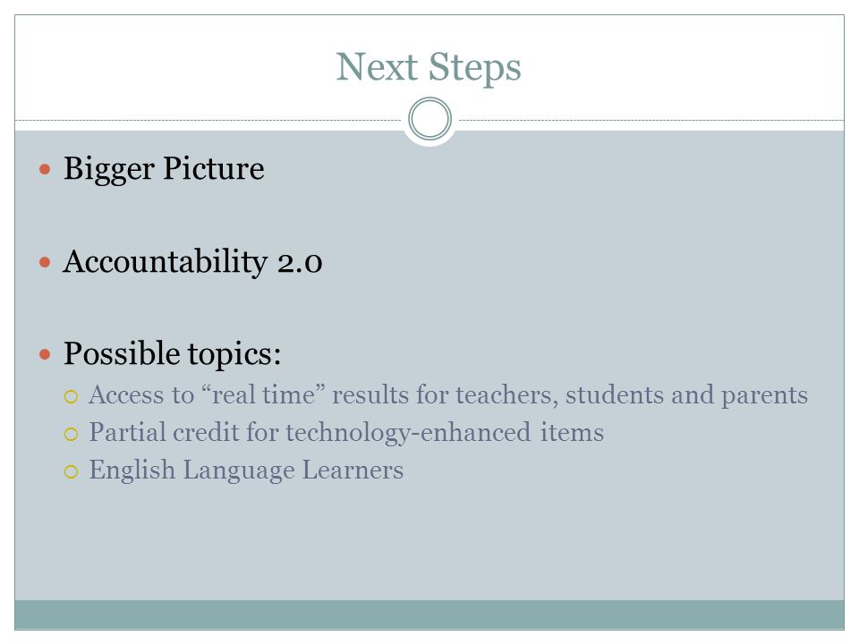 Next Steps Bigger Picture Accountability 2.0 Possible topics:  Access to real time results for teachers, students and parents  Partial credit for technology-enhanced items  English Language Learners