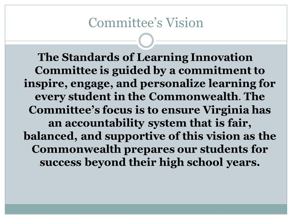 Committee's Vision The Standards of Learning Innovation Committee is guided by a commitment to inspire, engage, and personalize learning for every student in the Commonwealth.