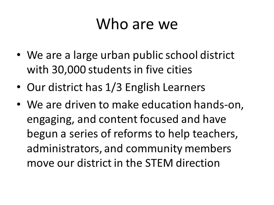 Who are we We are a large urban public school district with 30,000 students in five cities Our district has 1/3 English Learners We are driven to make education hands-on, engaging, and content focused and have begun a series of reforms to help teachers, administrators, and community members move our district in the STEM direction
