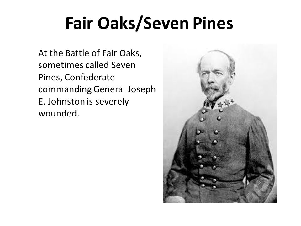 Fair Oaks/Seven Pines At the Battle of Fair Oaks, sometimes called Seven Pines, Confederate commanding General Joseph E.