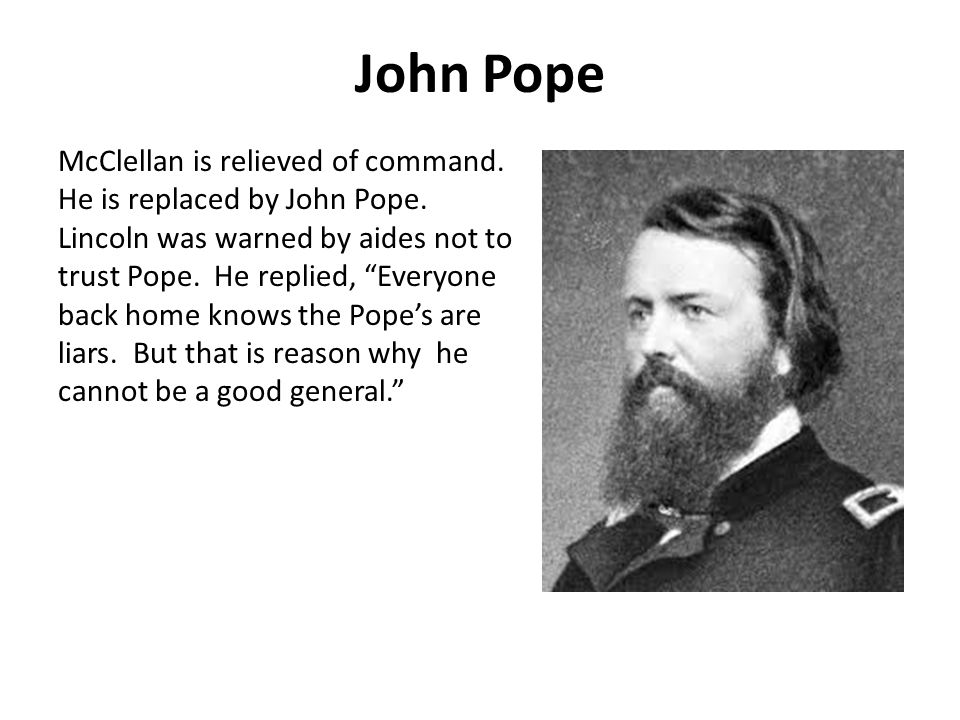 John Pope McClellan is relieved of command. He is replaced by John Pope.