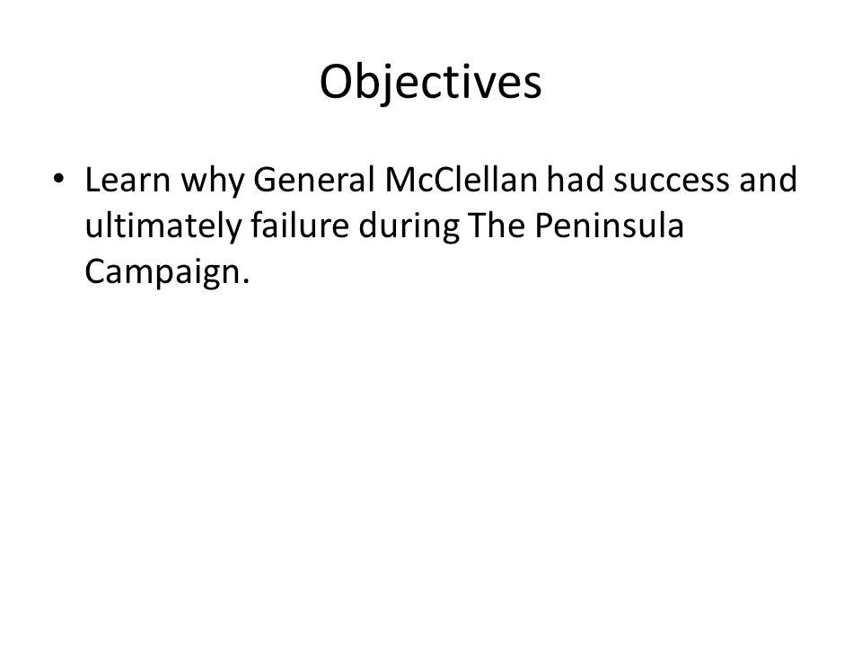 Objectives Learn why General McClellan had success and ultimately failure during The Peninsula Campaign.